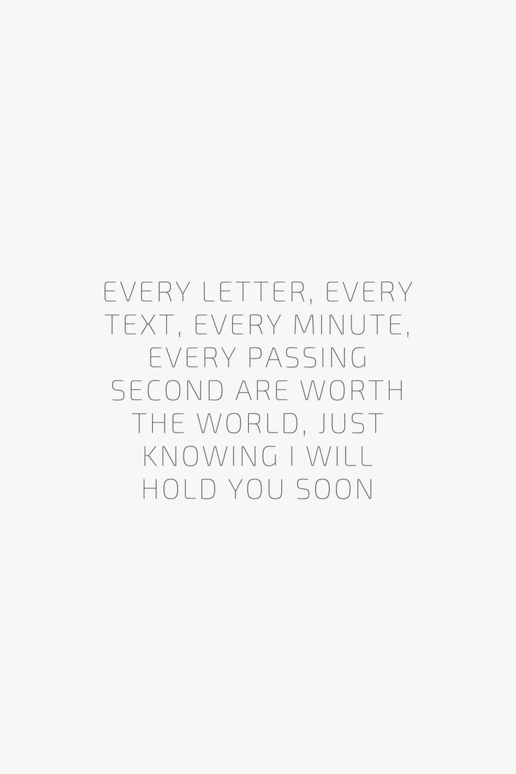 Every letter, every text, every minute, every passing second are worth the world, just knowing I will hold you soon. Quote / Meme