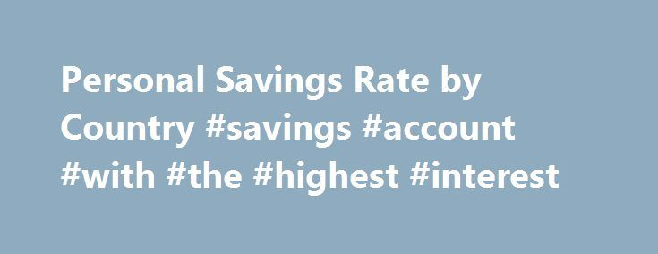 Personal Savings Rate by Country #savings #account #with #the #highest #interest http://savings.remmont.com/personal-savings-rate-by-country-savings-account-with-the-highest-interest/  A Personal Savings Rate by Country Comparison I ve been on a bit of a...