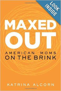 Maxed Out: American Moms on the Brink: Katrina Alcorn: 9781580055239: Amazon.com: Books