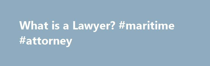 What is a Lawyer? #maritime #attorney http://attorney.remmont.com/what-is-a-lawyer-maritime-attorney/  #a lawyer What is a Lawyer? Outside of television shows or movies, you may have no knowledge of what lawyers are or what they do. While fictional depictions can be helpful, they are not always accurate. The following are a few commonly asked questions about lawyers. Q. What exactly is a lawyer?A. A lawyer (also […]