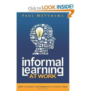 Informal Learning at Work: How to Boost Performance in Tough Times by Paul Matthews. $23.97. Publisher: Three Faces Publishing; 1 edition (January 14, 2013). Author: Paul Matthews. Publication: January 14, 2013