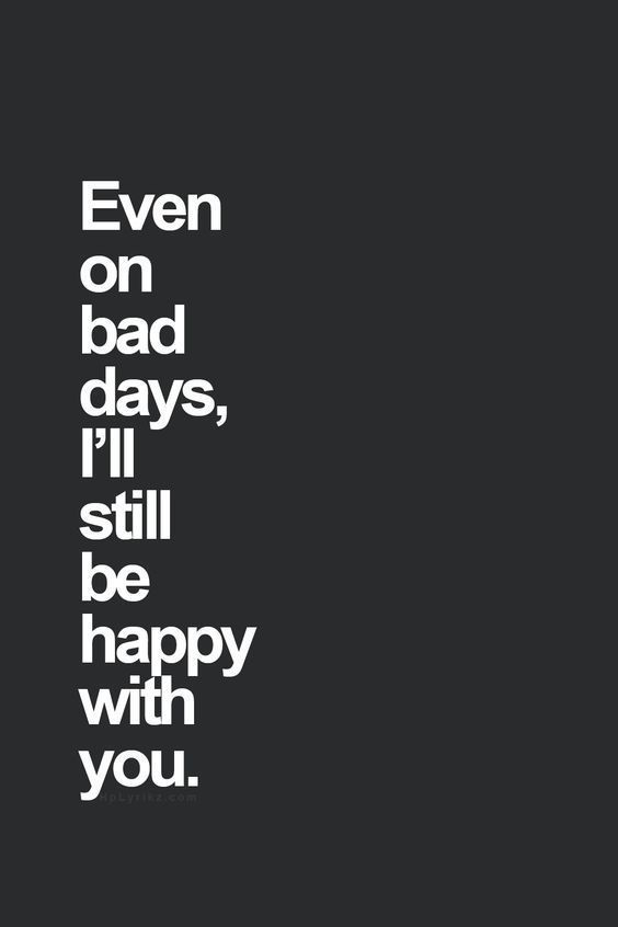 "Wedding day quote idea - ""Even on bad days, I'll still be happy with you"" {Courtesy of Quotes Words Sayings}"