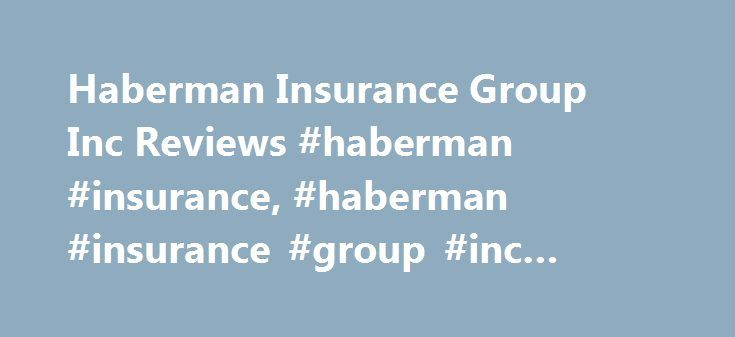 Haberman Insurance Group Inc Reviews #haberman #insurance, #haberman #insurance #group #inc #reviews http://netherlands.nef2.com/haberman-insurance-group-inc-reviews-haberman-insurance-haberman-insurance-group-inc-reviews/  # We're sorry, but Haberman Insurance Group Inc may no longer accept new customers, may have merged with another company, or may be out of business. Below is the latest information that we have about Haberman Insurance Group Inc, which may be outdated. Haberman Insurance…