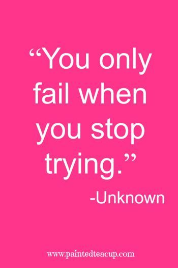 """""""You only fail when you stop trying."""" -Unknown"""