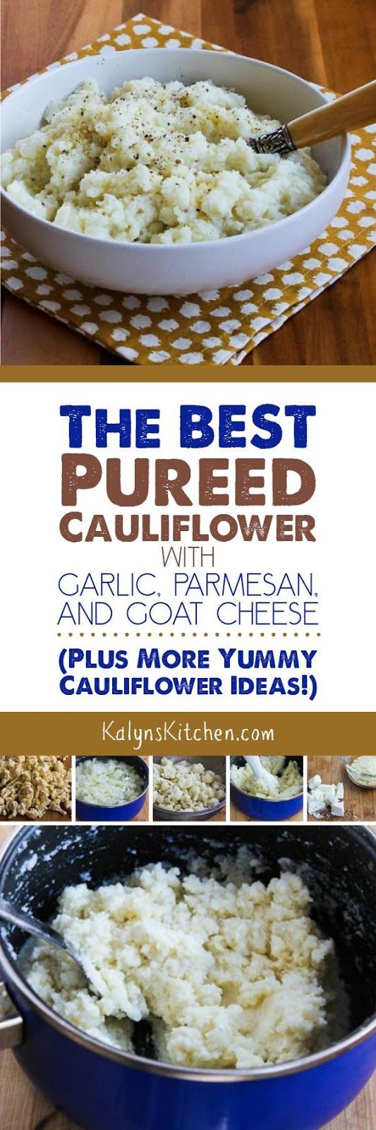 This recipe for The Best Pureed Cauliflower with Garlic, Parmesan, and Goat Cheese is the one I make over and over, plus this post has 10 More Yummy Cauliflower Ideas! Get your cauliflower love going with these great ideas. And this tasty cauliflower mash is low-carb, Keto, low-glycemic, gluten-free, and South Beach Diet friendly. [found on KalynsKitchen.com]