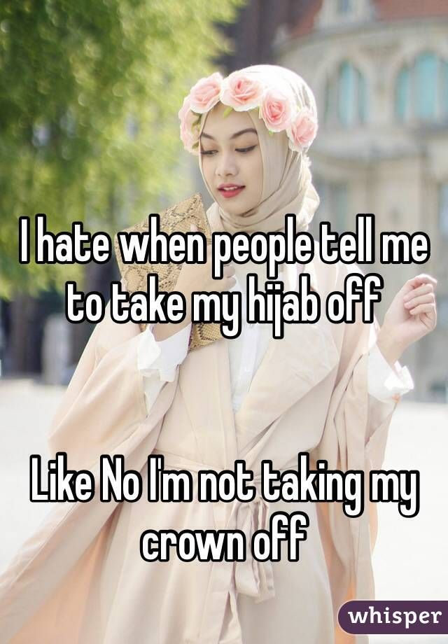 I hate when people tell me to take my hijab off Like No I'm not taking my crown off