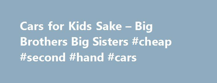 Cars for Kids Sake – Big Brothers Big Sisters #cheap #second #hand #cars http://car-auto.remmont.com/cars-for-kids-sake-big-brothers-big-sisters-cheap-second-hand-cars/  #cars for kids # Be a part of something big Cars for Kids' […]