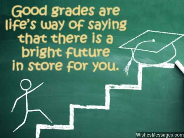 Good grades are life's way of saying that there is a bright future in store for you. via WishesMessages.com