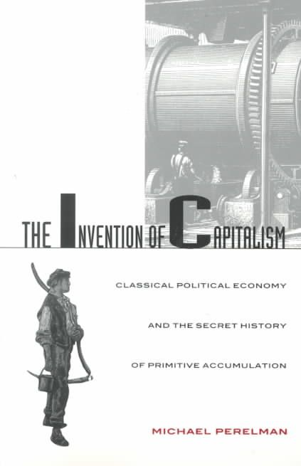 Precision Series The Invention of Capitalism: Classical Political Economy and the Secret History of Primitive Accumulation