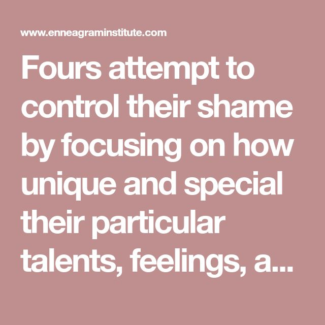 Foursattempt to control their shame by focusing on how unique and special their particular talents, feelings, and personal characteristics are. Fours highlight their individuality and creativity as a way of dealing with their shameful feelings, although Fours are the type most likely to succumb to feelings of inadequacy. Fours also manage their shame by cultivating a rich, romantic fantasy life in which they do not have to deal with whatever in their life seems drab or uninteresting to them