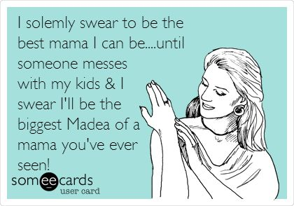 I solemly swear to be the best mama I can be....until someone messes with my kids & I swear I'll be the biggest Madea of a mama you've ever seen!