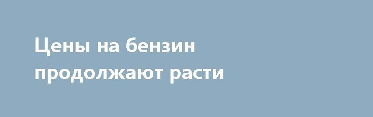 Цены на бензин продолжают расти https://apral.ru/2017/06/27/tseny-na-benzin-prodolzhayut-rasti.html  Цены на бензин в России продолжают расти, при этом объяснить высокие цены сезонным всплеском спроса [...]