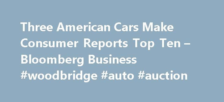 Three American Cars Make Consumer Reports Top Ten – Bloomberg Business #woodbridge #auto #auction http://usa.remmont.com/three-american-cars-make-consumer-reports-top-ten-bloomberg-business-woodbridge-auto-auction/  #consumer reports auto # Three American Cars Make Consumer Reports Top Ten U.S. cars, including the battery-powered Tesla Model S, account for three of the top 10 picks by automobile testers at Consumer Reports for the first time since 1998. Tesla Motors Inc.'s $89,650 Model S…