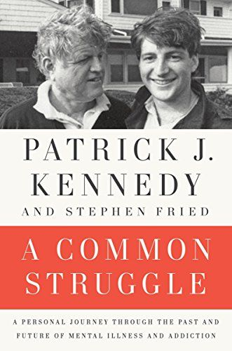 """""""A Common Struggle: A Personal Journey Through the Past and Future of Mental Illness and Addiction"""", by Patrick J. Kennedy & Stephen Fried"""