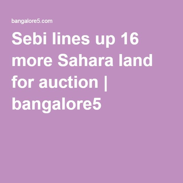 Sebi lines up 16 more Sahara land for auction | bangalore5 Sebi lines up 16 more Sahara land for auction    Market regulator Securities and Exchange Board of India (Sebi) on Thursday lined up another 16 land parcels of the beleaguered group for an e­auction next month at a reserve price of about Rs 1,900 crore.Ten other land parcels have already been lined up for an auction next month at a reserve price of Rs 1,200 crore and the newly scheduled auctions