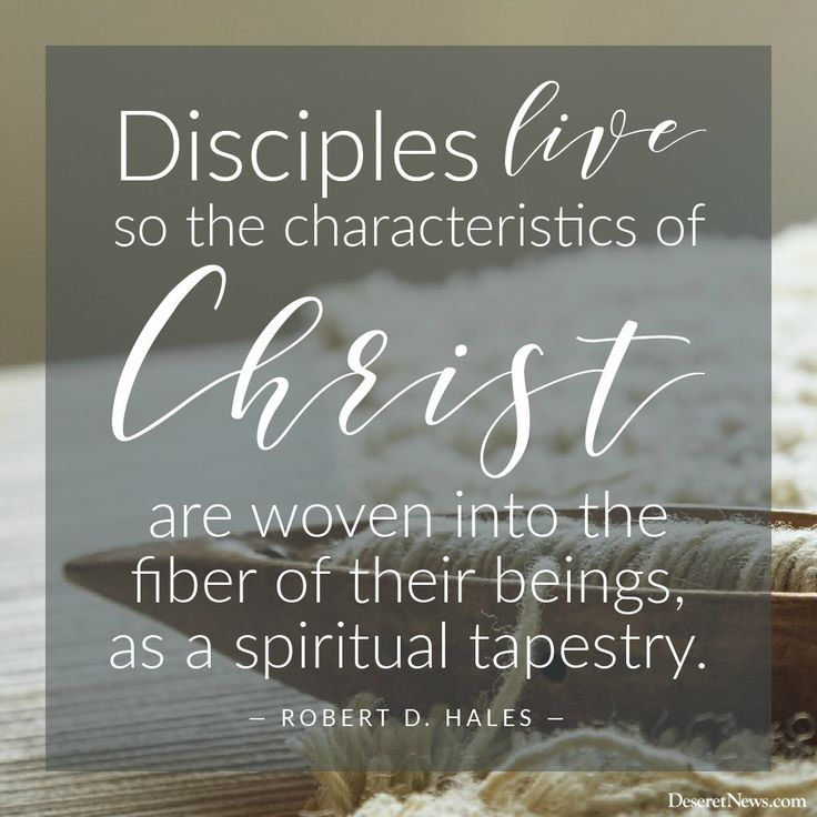"""""""Disciples live so the characteristics of Christ are woven into the fiber of their beings, as a spiritual tapestry."""" Robert D. Hales"""