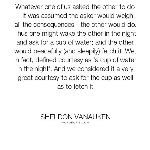 "Sheldon Vanauken - ""Whatever one of us asked the other to do - it was assumed the asker would weigh all..."". romance, courtesy, love"