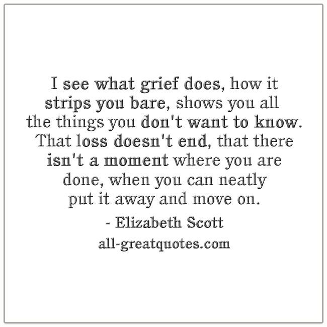 I see what grief does, how it strips you bare, shows you all the things you don't want to know. That loss doesn't end, that there isn't a moment where you are done, when you can neatly put it away and move on. - Elizabeth Scott | - Elizabeth Scott | all-greatquotes.com #Grief #Loss #Quotes