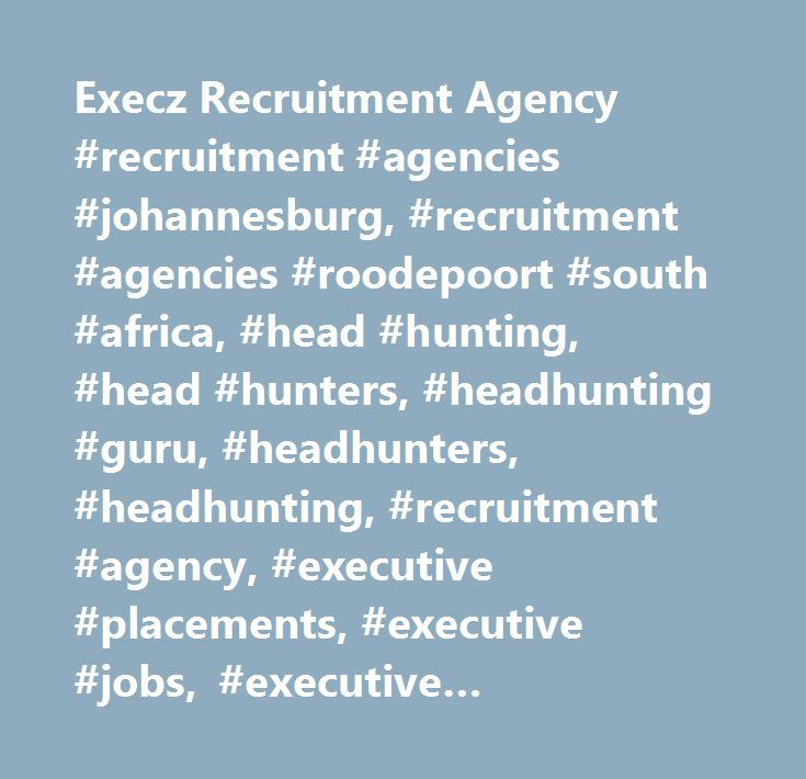 Execz Recruitment Agency #recruitment #agencies #johannesburg, #recruitment #agencies #roodepoort #south #africa, #head #hunting, #head #hunters, #headhunting #guru, #headhunters, #headhunting, #recruitment #agency, #executive #placements, #executive #jobs, #executive #recruitment,recruitment #agencies #johannesburg, #it #jobs, #search #jobs, #employment #agencies, #personnel #agencies #johannesburg #south #africa, #recuitment #agencies #johannesburg #south #africa, #recruitment #agency…