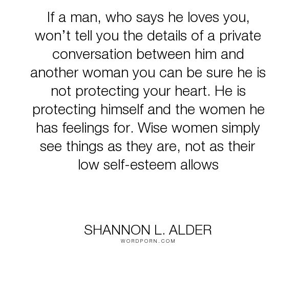 """Shannon L. Alder - """"If a man, who says he loves you, won�t tell you the details of a private conversation..."""". relationships, lies, worth, lying, confidence, self-worth, dignity, low-self-esteem, flirting, fake, spouse, players, liar, stupid-women, cheat, blinded, emotional-affair, flirtation, dishonorable, ex-boyfriend, gullible"""