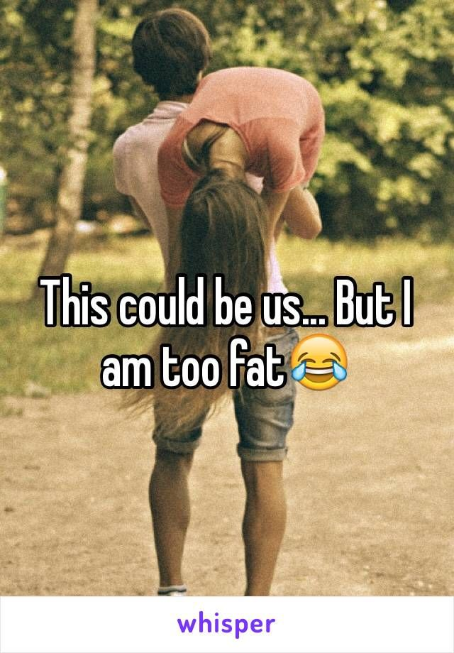 This could be us... But I am too fat                              …