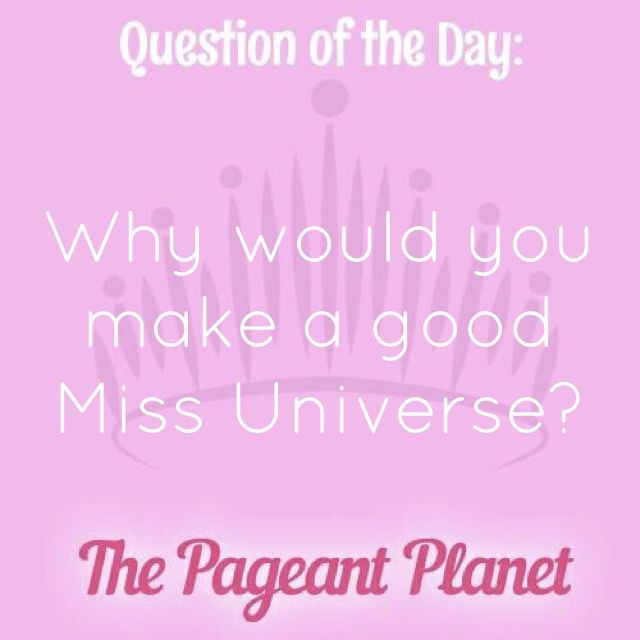 Pageant QuestionAbout Being Miss Universe Today's Pageant Question of the Day is:Why would you make