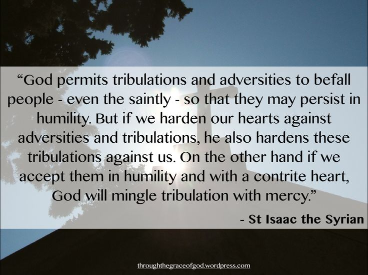 """God permits tribulations and adversities to befall people – even the saintly – so that they may persist in humility. But if we harden our hearts against adversities and tribulations, he also hardens these tribulations against us. On the other hand if we accept them in humility and with a contrite heart, God will mingle tribulation with mercy."" – St Isaac the Syrian #orthodoxquotes #orthodoxy #christianquotes #stisaacthesyrian #stisaacthesyrianquotes #throughthegraceofgod"