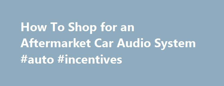 How To Shop for an Aftermarket Car Audio System #auto #incentives http://germany.remmont.com/how-to-shop-for-an-aftermarket-car-audio-system-auto-incentives/  #auto audio # How To Shop for an Aftermarket Car Audio System 1 of 5 Stock stereo systems are much better now compared to what manufacturers offered in the past. But for the very latest features and the best sound quality, an aftermarket car stereo system is still the way to go for tech- and sound-conscious consumers. Not too long ago…