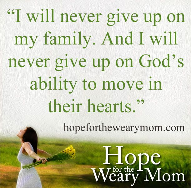 I will never give up on my family. And I will never give up on God's ability to move in their hearts.