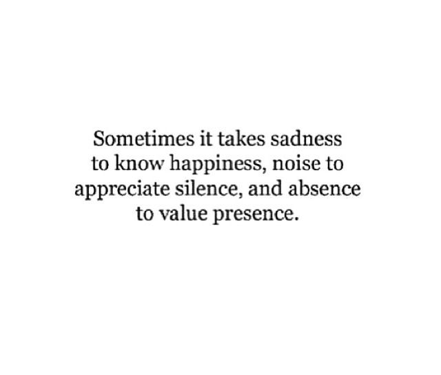 sometimes it takes sadness to know happiness, noise to appreciate silence, and absence to value presence.