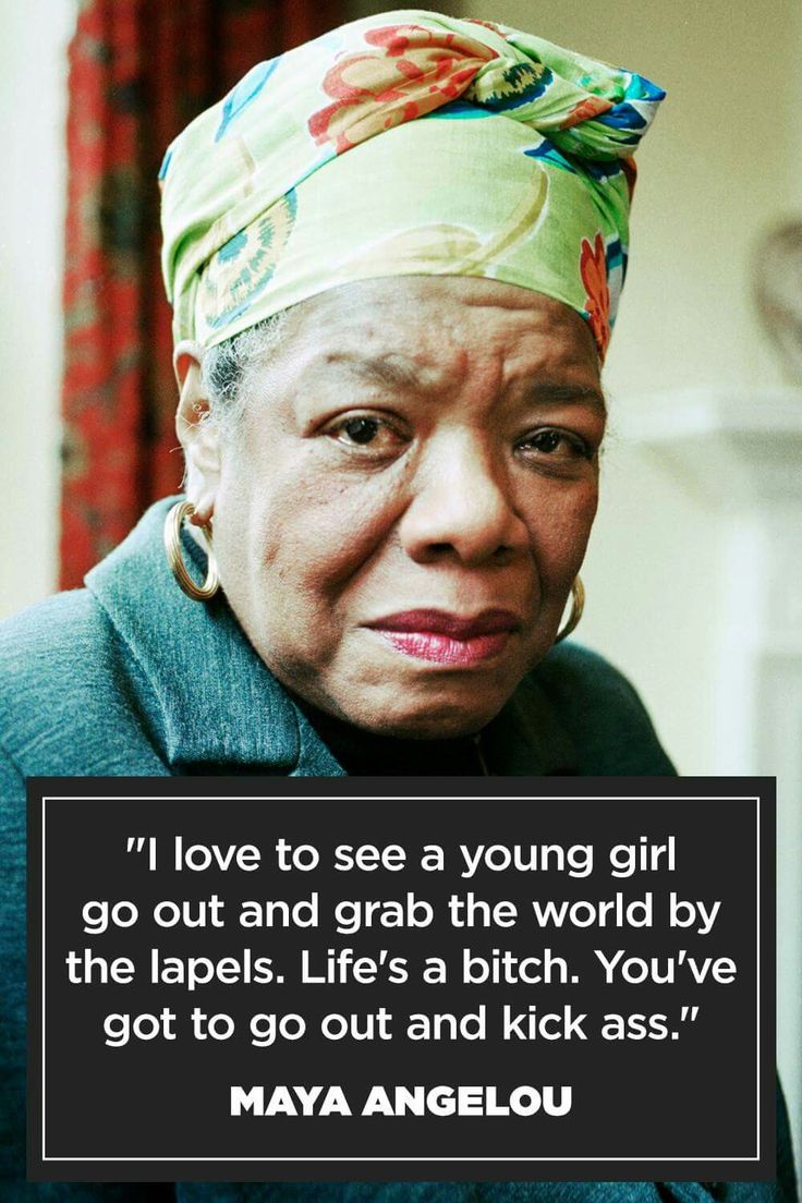 Maya Angelou. Young girl. Go out and kick ass.