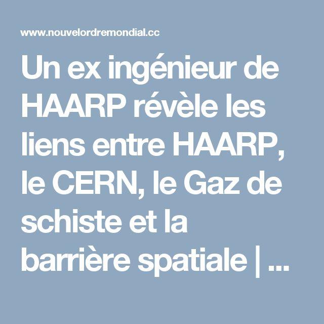 Un ex ingénieur de HAARP révèle les liens entre HAARP, le CERN, le Gaz de schiste et la barrière spatiale   Le Nouvel Ordre Mondial
