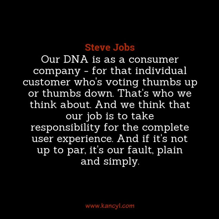 """""""Our DNA is as a consumer company - for that individual customer who's voting thumbs up or thumbs down. That's who we think about. And we think that our job is to take responsibility for the complete user experience. And if it's not up to par, it's our fault, plain and simply."""", Steve Jobs"""