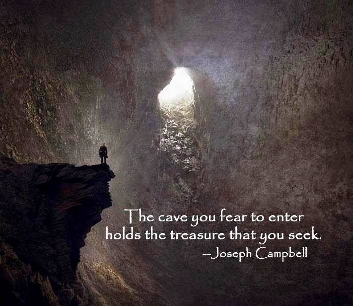 The cave you fear to enter hold the treasure that you seek. ~Joseph Campbell Quotation
