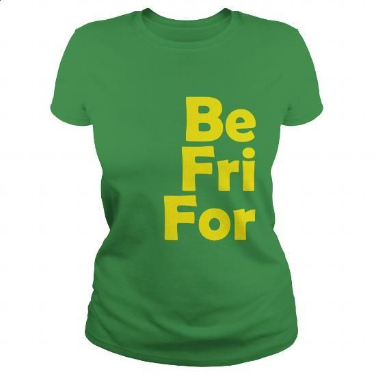 BE FRI FOR (yellow letters) - #make your own t shirts #girl hoodies. I WANT THIS => https://www.sunfrog.com/LifeStyle/BE-FRI-FOR-yellow-letters-Green-Ladies.html?60505
