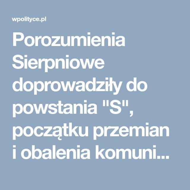 """Porozumienia Sierpniowe doprowadziły do powstania """"S"""", początku przemian i obalenia komunizmu"""