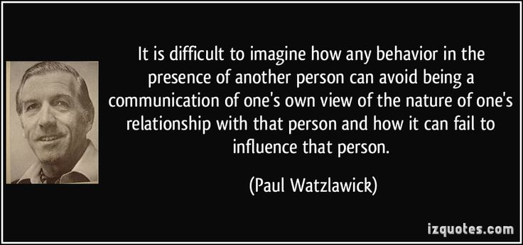 It is difficult to imagine how any behavior in the presence of another person can avoid being a communication of one's own view of the nature of one's relationship with that person and how it can fail to influence that person.  - Paul Watzlawick