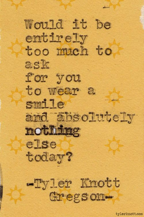 Would it be entirely too much to ask for you to wear a smile and absolutely nothing else today? Tyler Knott Gregson