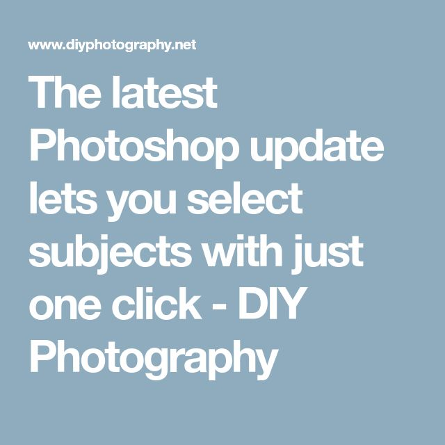 The latest Photoshop update lets you select subjects with just one click - DIY Photography