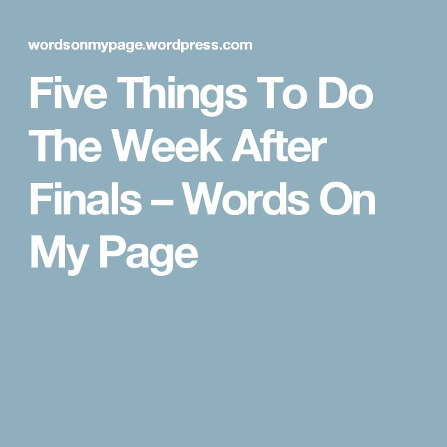 Five Things To Do The Week After Finals – Words On My Page