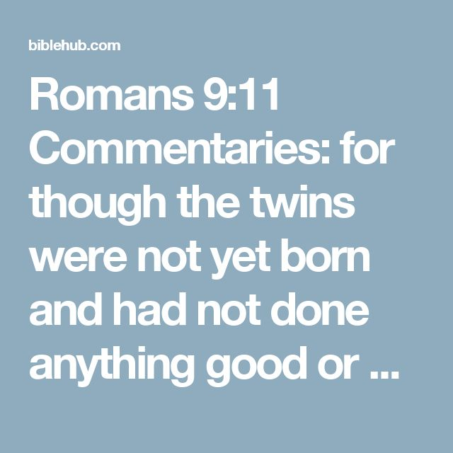 Romans 9:11 Commentaries: for though the twins were not yet born and had not done anything good or bad, so that God's purpose according to His choice would stand, not because of works but because of Him who calls,