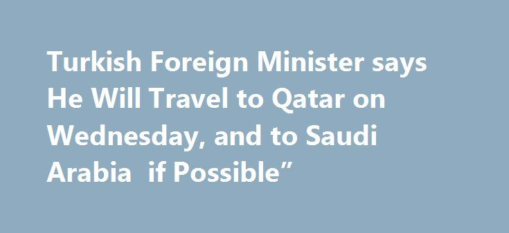 """Turkish Foreign Minister says He Will Travel to Qatar on Wednesday, and to Saudi Arabia  if Possible"""" http://betiforexcom.livejournal.com/24943657.html  TURKISH FOREIGN MINISTER SAYS HE WILL TRAVEL TO QATAR ON WEDNESDAY, AND TO SAUDI ARABIA """"IF POSSIBLE""""The material has been provided by InstaForex Company - www.instaforex.comThe post Turkish Foreign Minister says He Will Travel to Qatar on Wednesday, and to Saudi Arabia  if Possible"""" appeared first on fastforexprofit.com, الفوركس بالنسبة…"""
