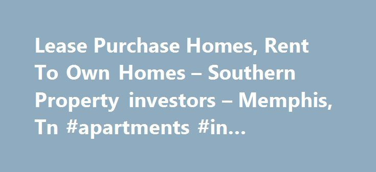 Lease Purchase Homes, Rent To Own Homes – Southern Property investors – Memphis, Tn #apartments #in #lewisville #tx http://apartment.remmont.com/lease-purchase-homes-rent-to-own-homes-southern-property-investors-memphis-tn-apartments-in-lewisville-tx/  #homes for lease # Lease Purchase Homes in Memphis We offer homes for lease in the Memphis, Tennessee area through our Lease Purchase Option Program. We also invest in Memphis property through buying, restoring and selling homes. Whether you…