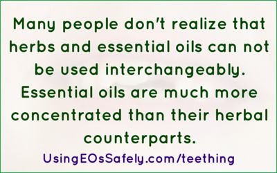 Many people don't realize that herbs and essential oils can not be used interchangeably. Essential oils are much more concentrated than their herbal counterparts. http://www.usingeossafely.com/teething