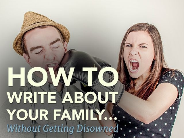 How to Write About Your Family… without Getting Disowned | If you're writing a memoir or personal essay, you'll probably end up writing about your family. Click through for tips on how to do that without leaving destruction in your wake.