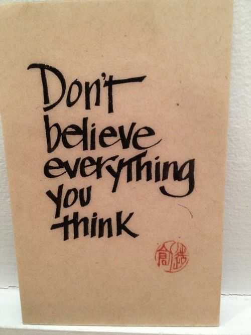 Don't believe everything you think!!!