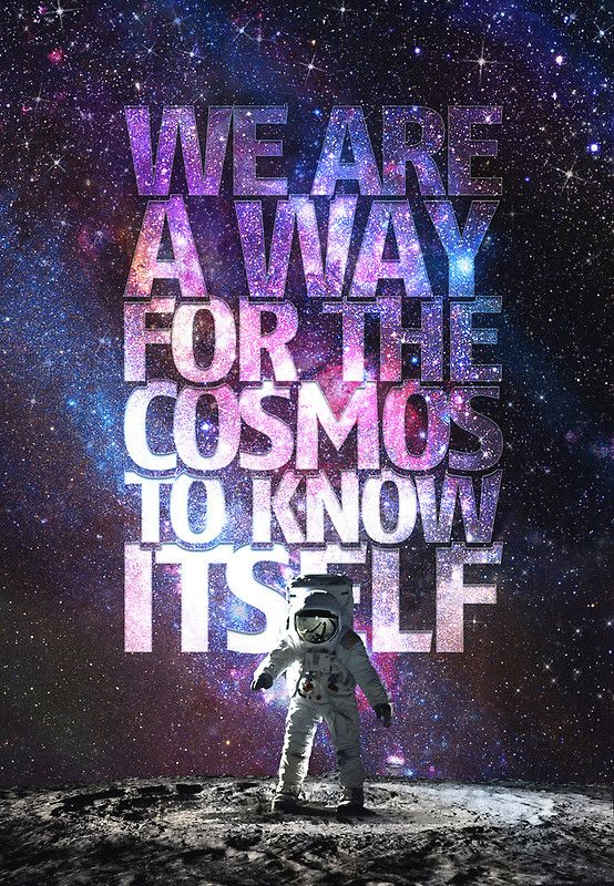 """We are a way for the cosmos to know itself."" – Carl Sagan"
