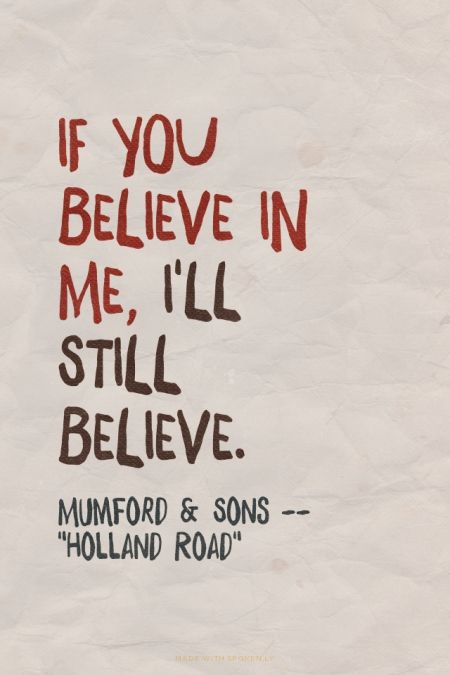 "If you believe in me, I'll still believe. - Mumford & Sons -- ""Holland Road"" 