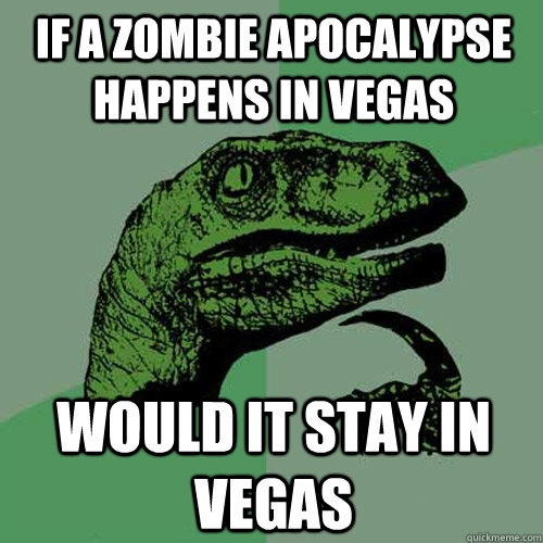 If a zombie apocalypse happens in Vegas would it stay in Vegas?