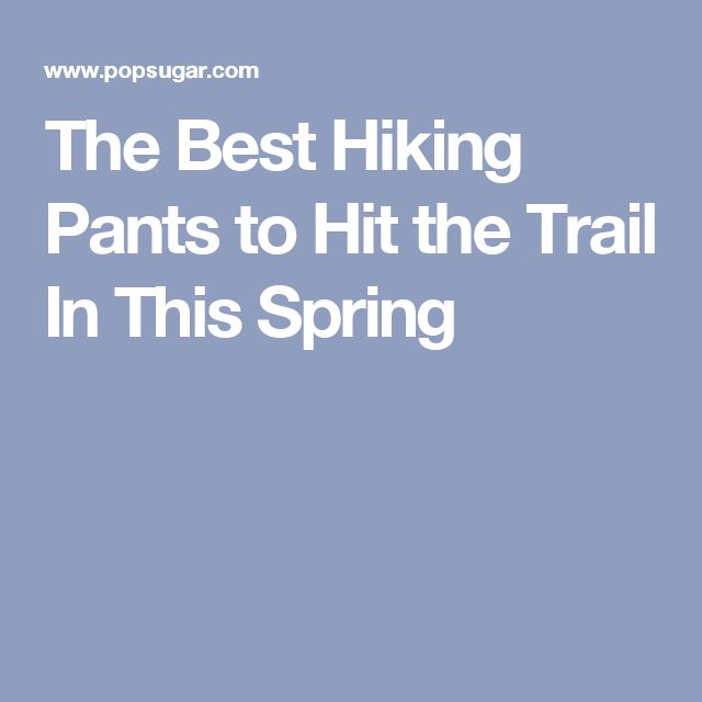The Best Hiking Pants to Hit the Trail In This Spring
